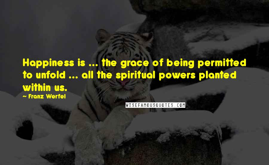 Franz Werfel quotes: Happiness is ... the grace of being permitted to unfold ... all the spiritual powers planted within us.