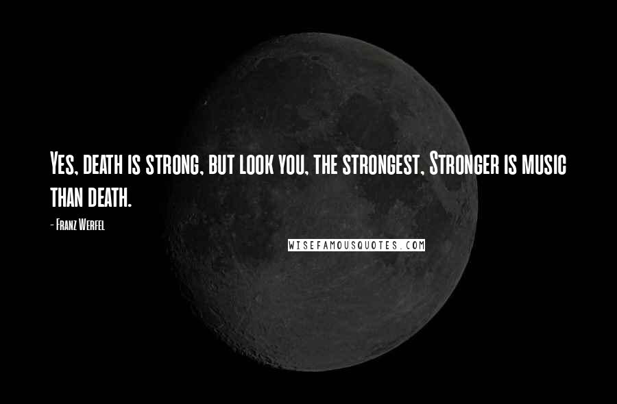 Franz Werfel quotes: Yes, death is strong, but look you, the strongest, Stronger is music than death.