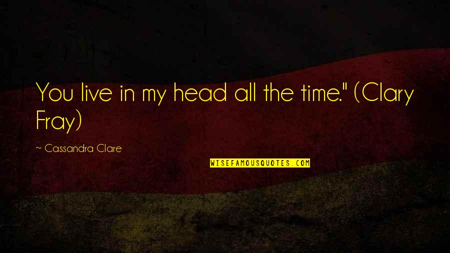 Fray Quotes By Cassandra Clare: You live in my head all the time.""