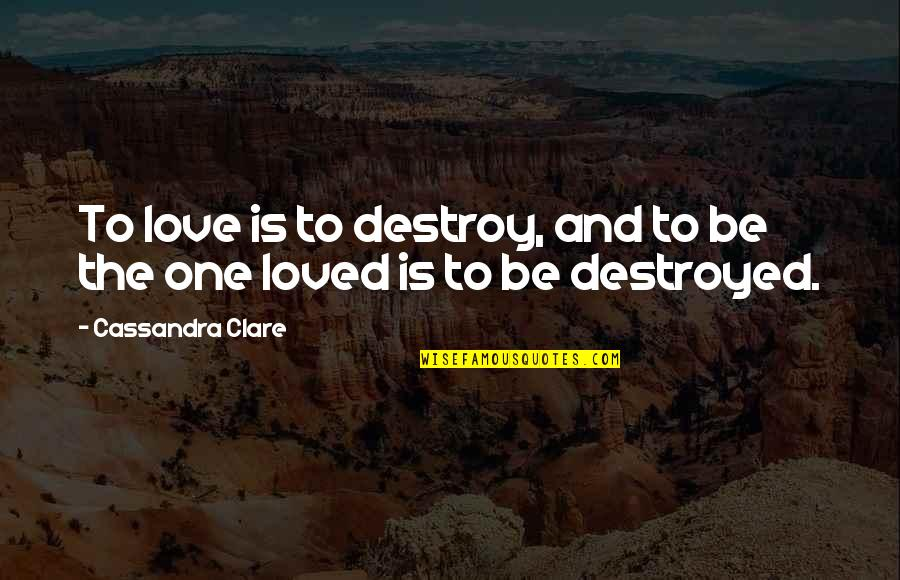 Fray Quotes By Cassandra Clare: To love is to destroy, and to be