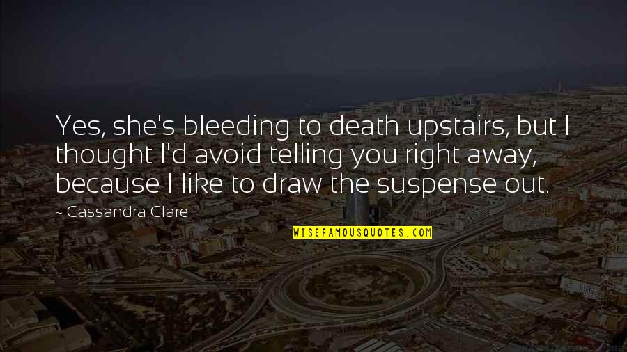 Fray Quotes By Cassandra Clare: Yes, she's bleeding to death upstairs, but I