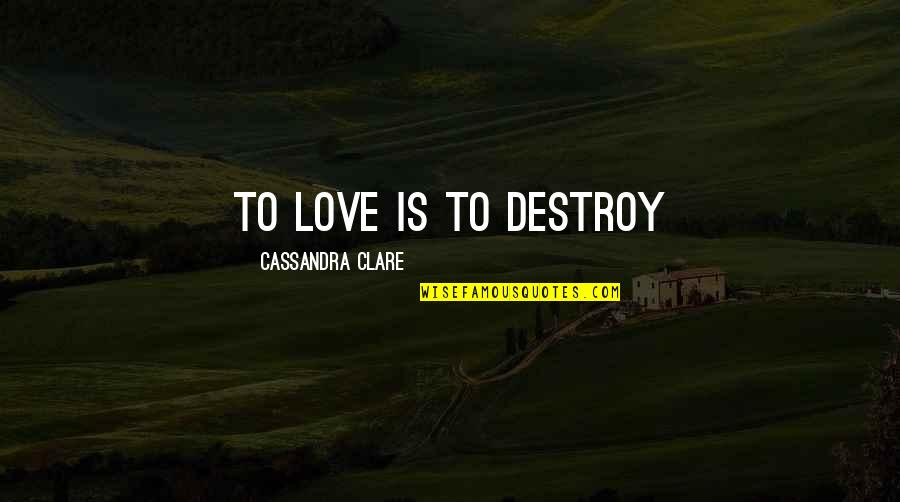 Fray Quotes By Cassandra Clare: To love is to destroy
