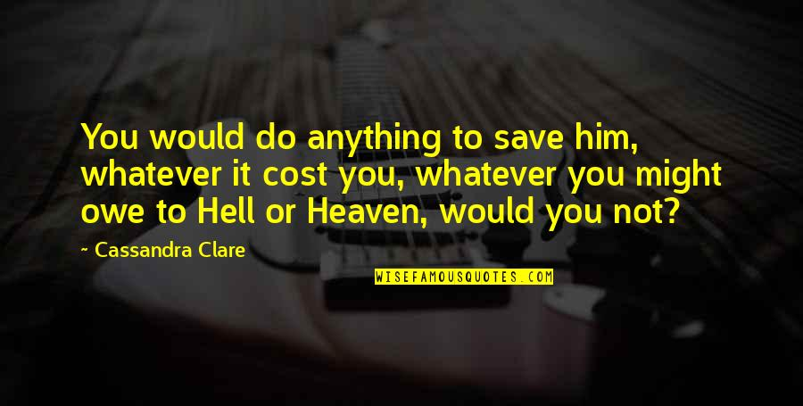 Fray Quotes By Cassandra Clare: You would do anything to save him, whatever