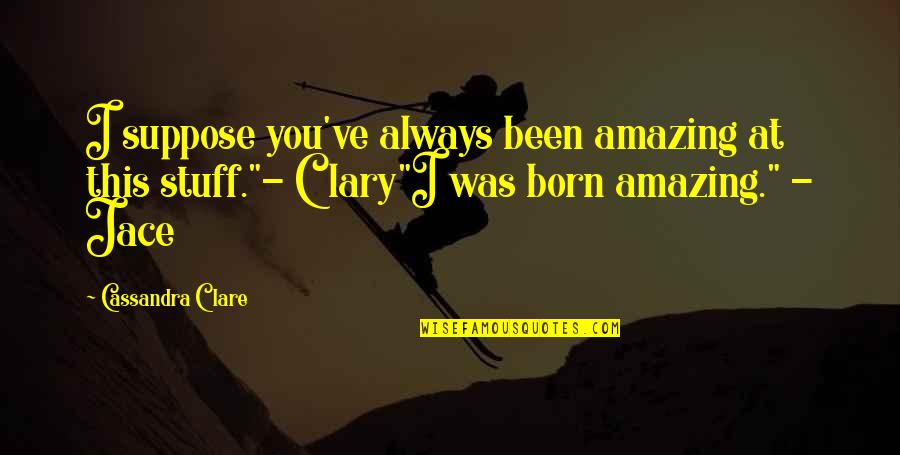 Fray Quotes By Cassandra Clare: I suppose you've always been amazing at this