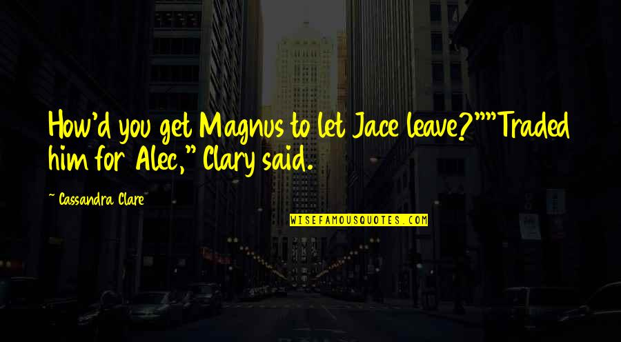"Fray Quotes By Cassandra Clare: How'd you get Magnus to let Jace leave?""""Traded"