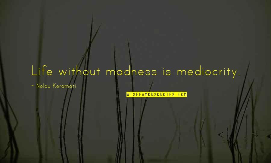 Fray Quotes By Nelou Keramati: Life without madness is mediocrity.