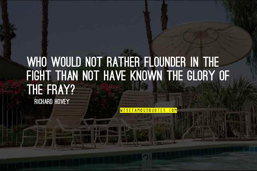 Fray Quotes By Richard Hovey: Who would not rather flounder in the fight