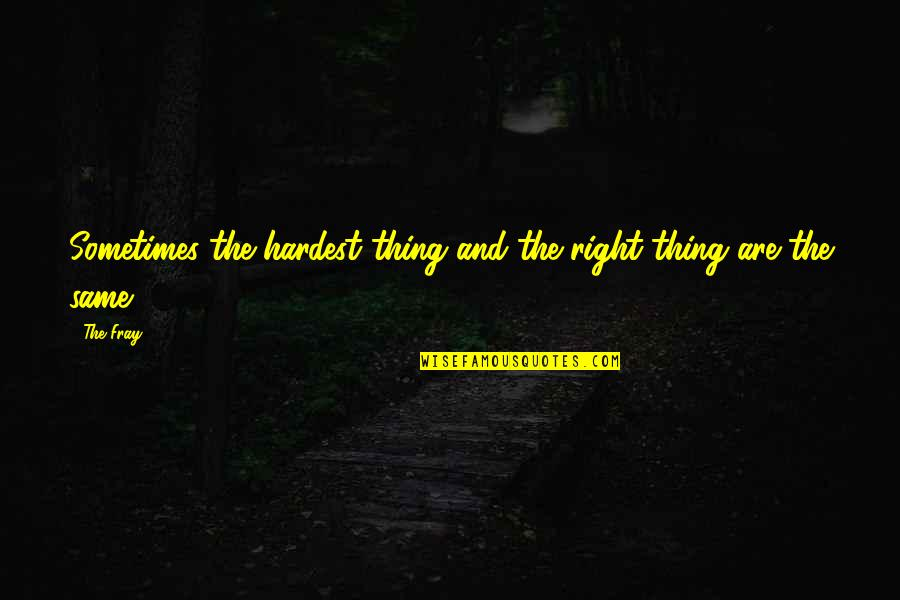 Fray Quotes By The Fray: Sometimes the hardest thing and the right thing