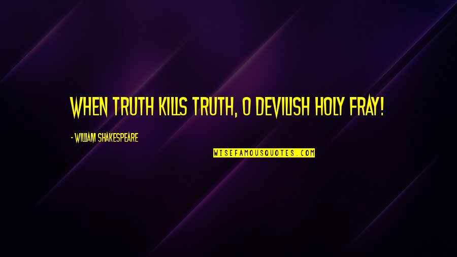 Fray Quotes By William Shakespeare: When truth kills truth, O devilish holy fray!