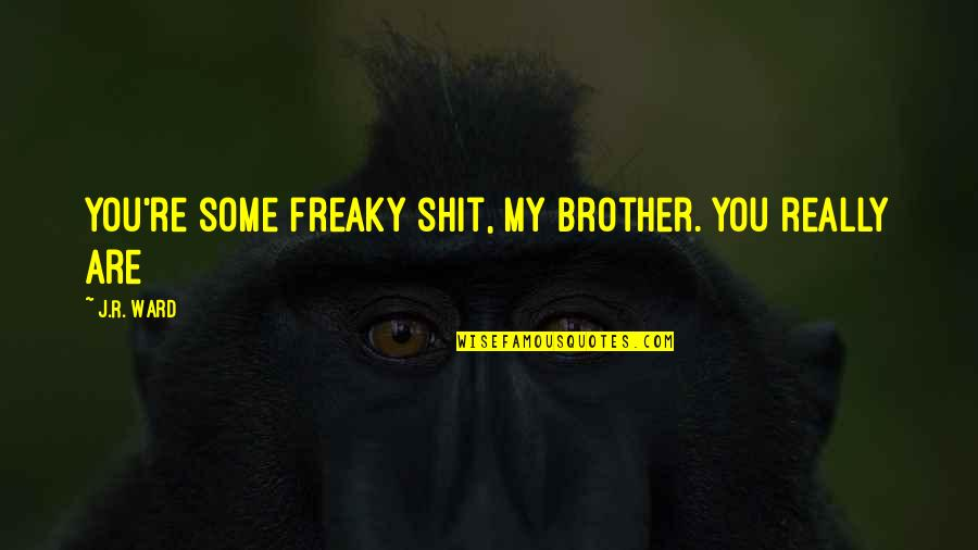 Freaky Quotes By J.R. Ward: You're some freaky shit, my brother. You really