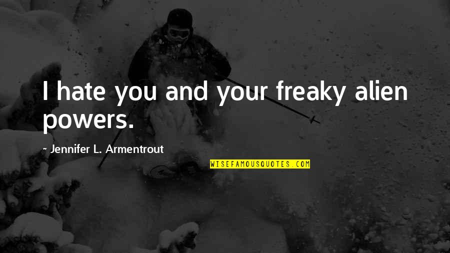 Freaky Quotes By Jennifer L. Armentrout: I hate you and your freaky alien powers.