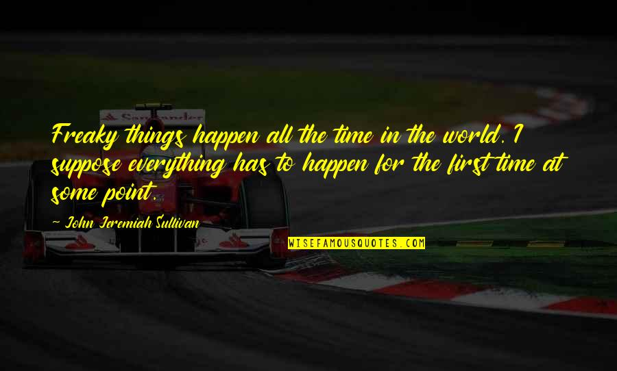 Freaky Quotes By John Jeremiah Sullivan: Freaky things happen all the time in the