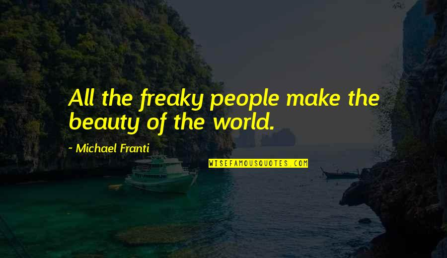 Freaky Quotes By Michael Franti: All the freaky people make the beauty of