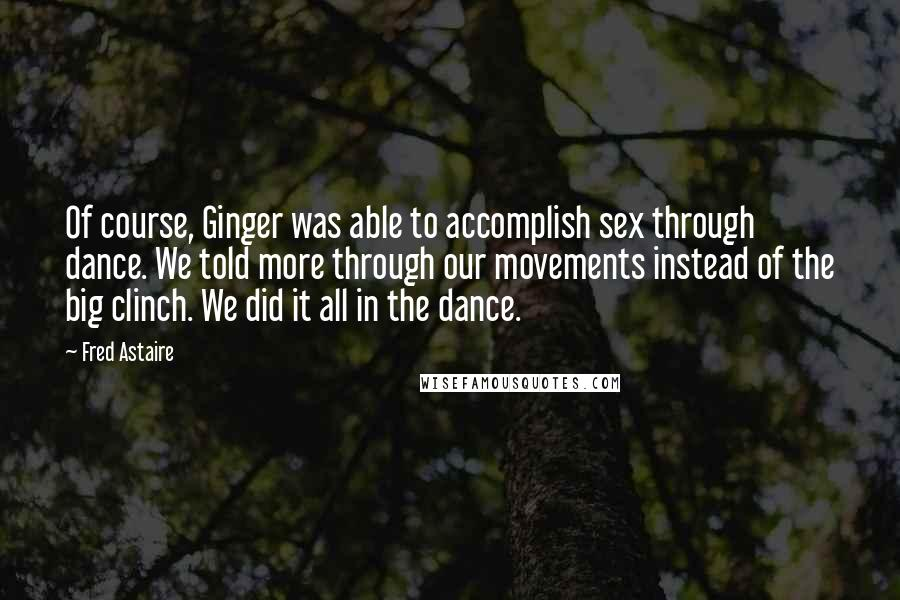 Fred Astaire quotes: Of course, Ginger was able to accomplish sex through dance. We told more through our movements instead of the big clinch. We did it all in the dance.
