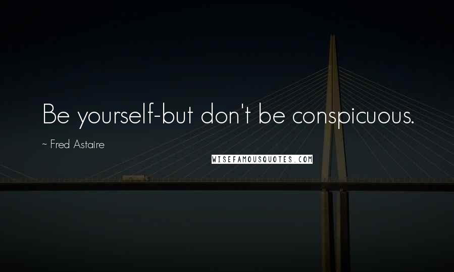 Fred Astaire quotes: Be yourself-but don't be conspicuous.