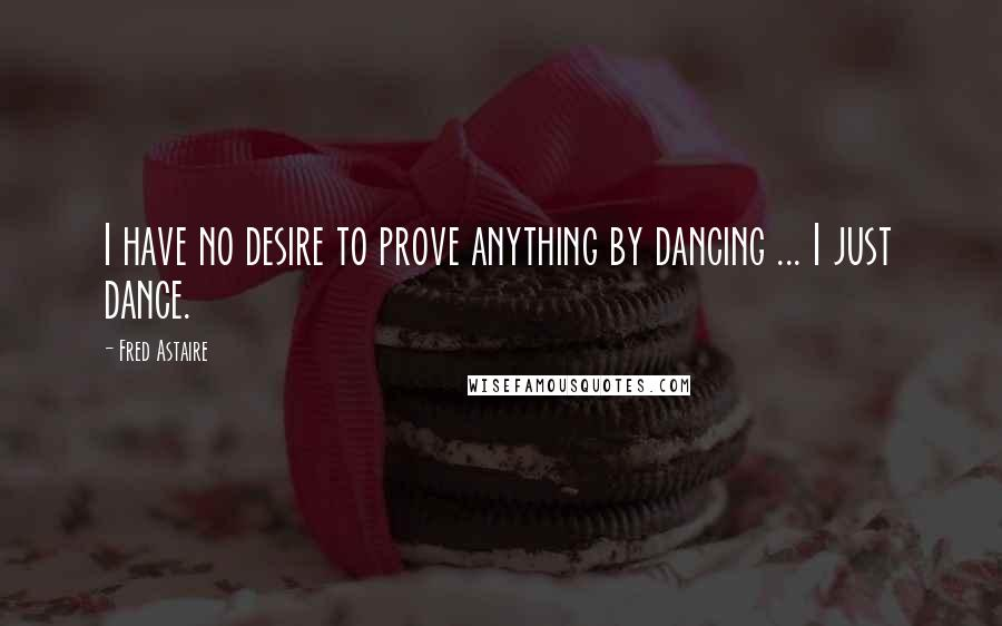 Fred Astaire quotes: I have no desire to prove anything by dancing ... I just dance.