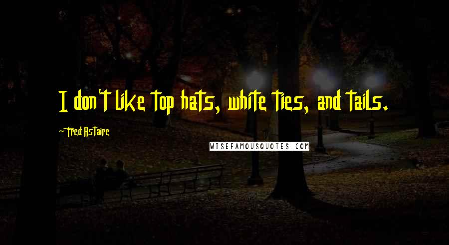 Fred Astaire quotes: I don't like top hats, white ties, and tails.