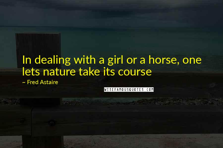 Fred Astaire quotes: In dealing with a girl or a horse, one lets nature take its course
