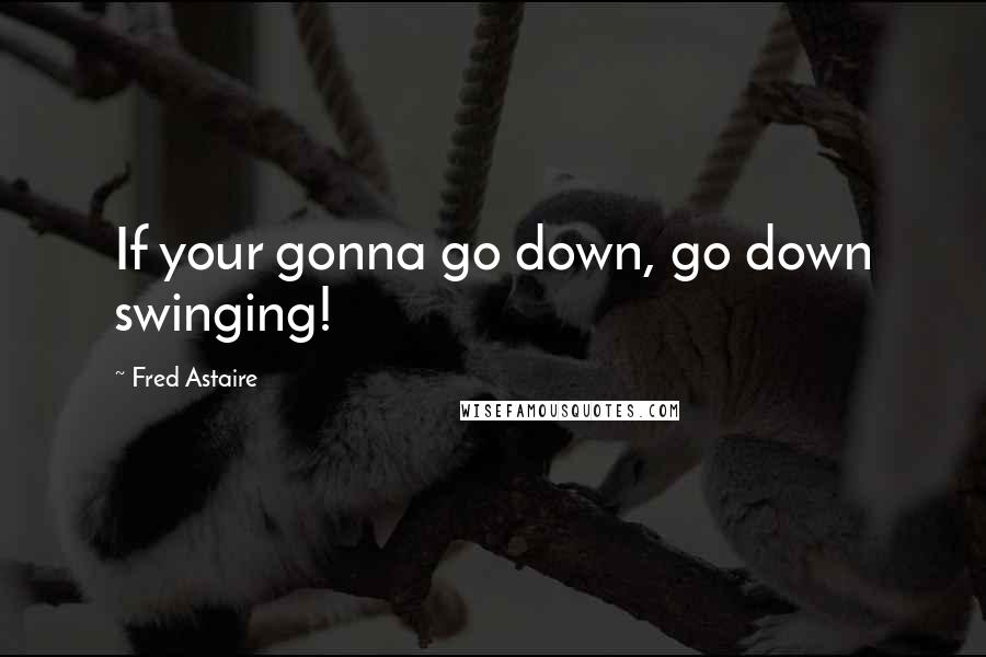Fred Astaire quotes: If your gonna go down, go down swinging!