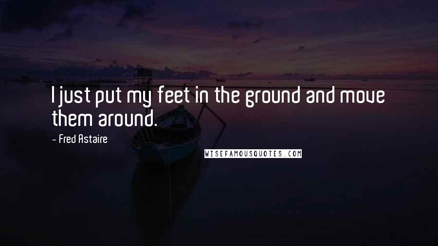 Fred Astaire quotes: I just put my feet in the ground and move them around.