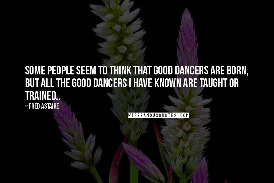Fred Astaire quotes: Some people seem to think that good dancers are born, but all the good dancers I have known are taught or trained..