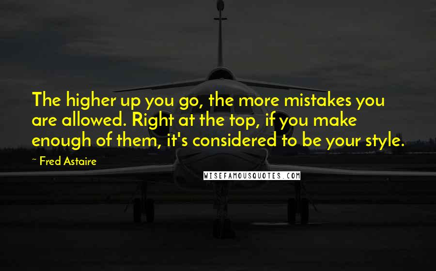 Fred Astaire quotes: The higher up you go, the more mistakes you are allowed. Right at the top, if you make enough of them, it's considered to be your style.
