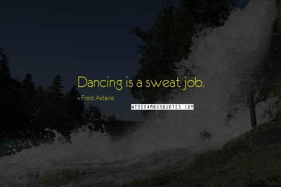 Fred Astaire quotes: Dancing is a sweat job.