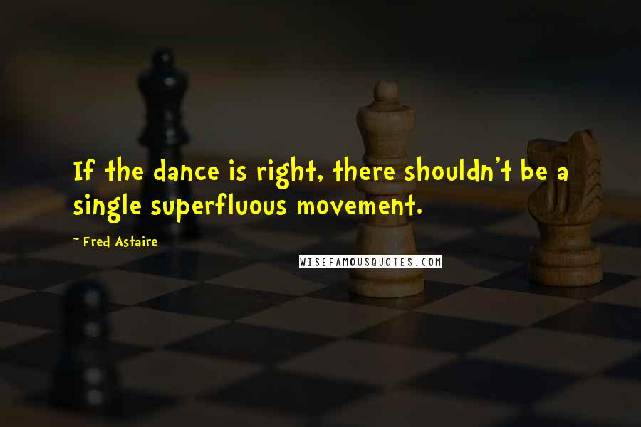 Fred Astaire quotes: If the dance is right, there shouldn't be a single superfluous movement.