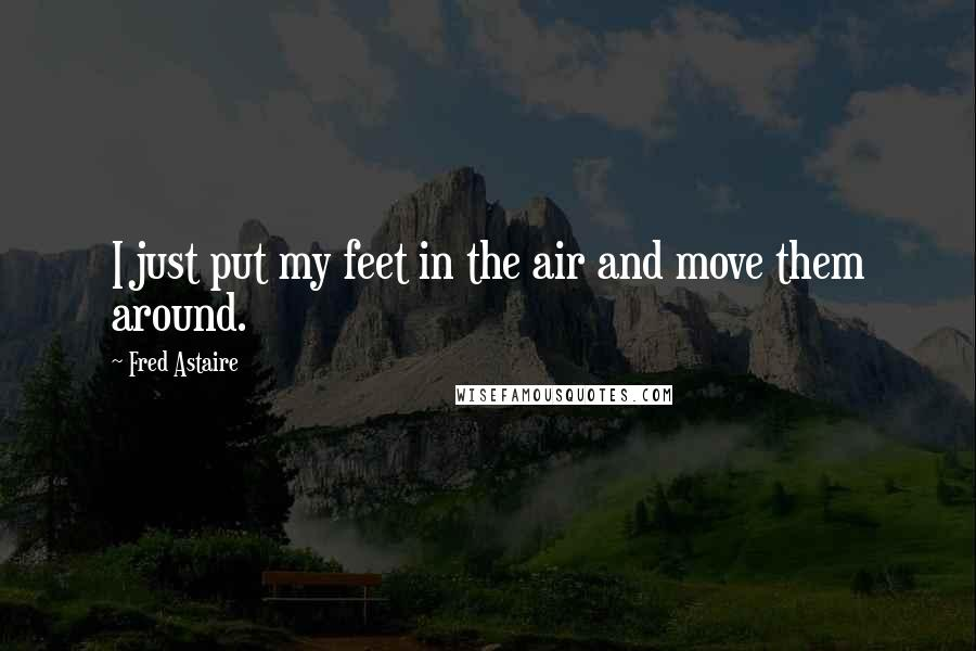 Fred Astaire quotes: I just put my feet in the air and move them around.
