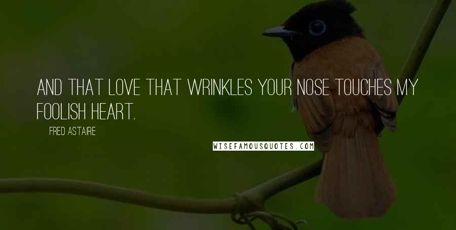 Fred Astaire quotes: And that love that wrinkles your nose touches my foolish heart.