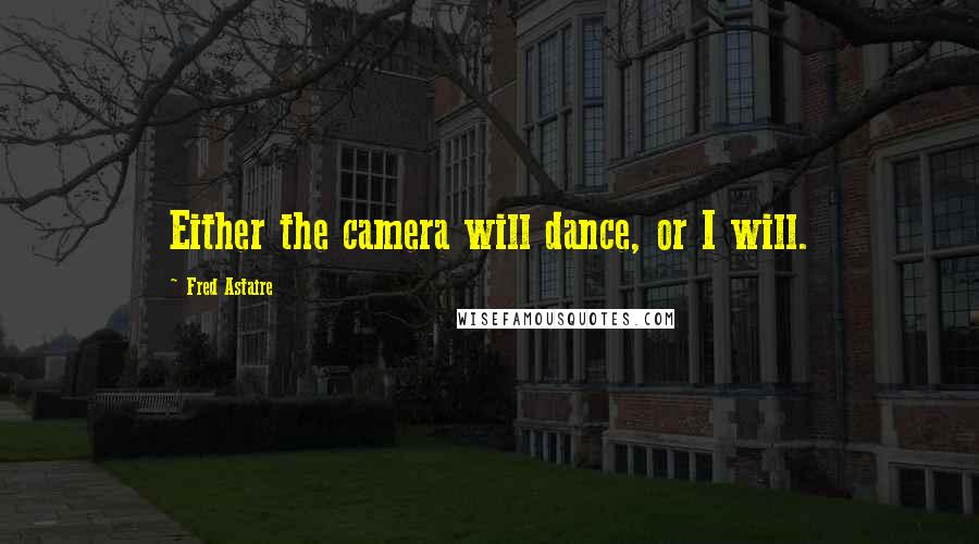 Fred Astaire quotes: Either the camera will dance, or I will.