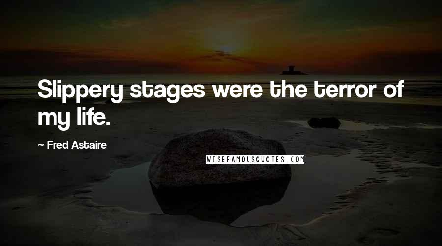 Fred Astaire quotes: Slippery stages were the terror of my life.