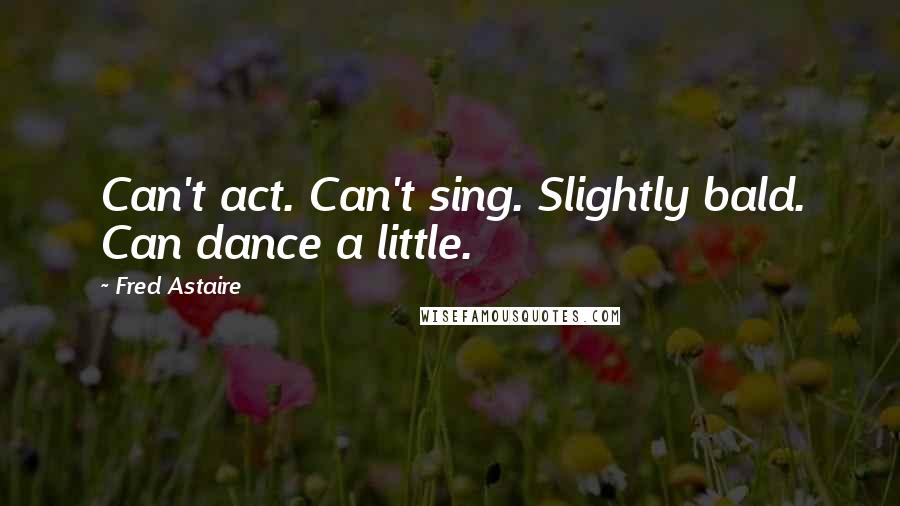 Fred Astaire quotes: Can't act. Can't sing. Slightly bald. Can dance a little.