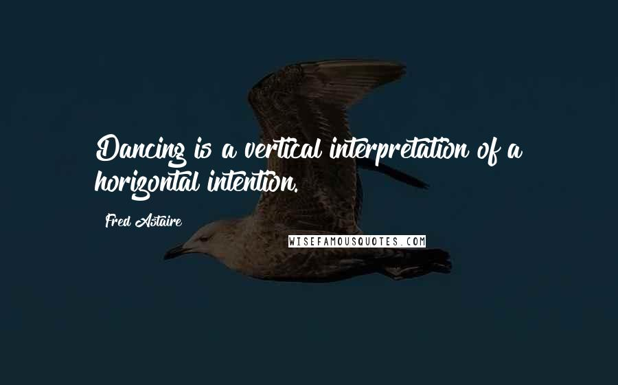 Fred Astaire quotes: Dancing is a vertical interpretation of a horizontal intention.