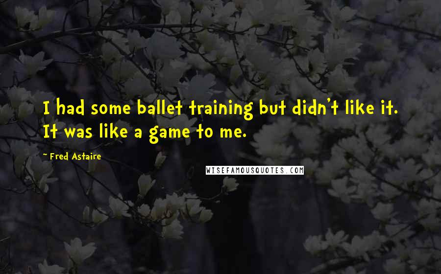 Fred Astaire quotes: I had some ballet training but didn't like it. It was like a game to me.