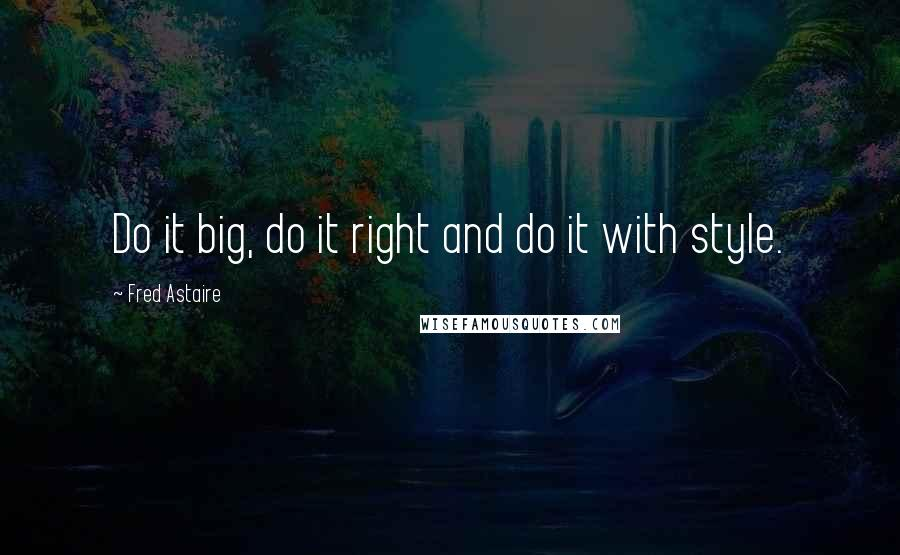Fred Astaire quotes: Do it big, do it right and do it with style.