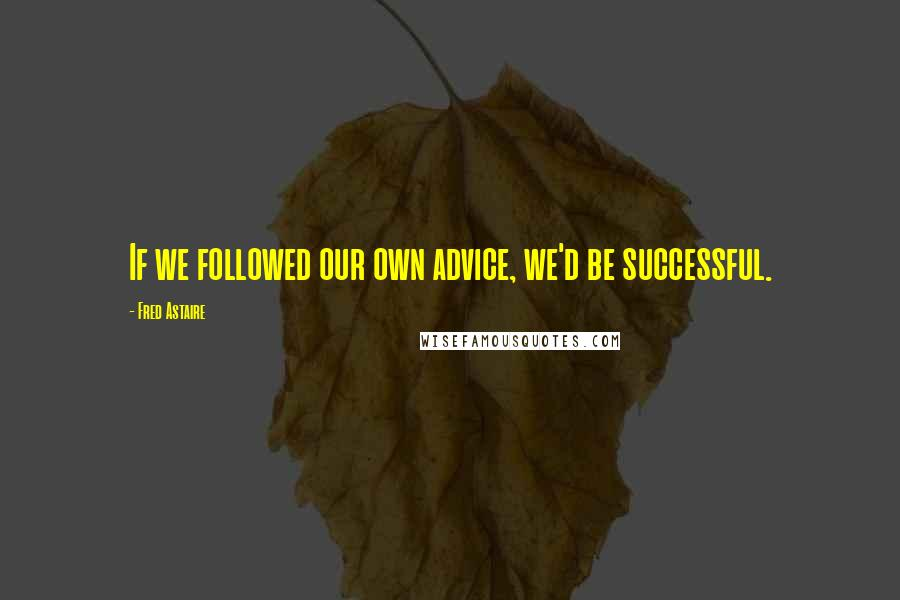Fred Astaire quotes: If we followed our own advice, we'd be successful.