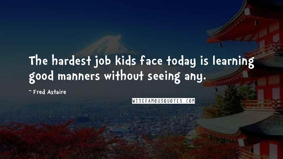 Fred Astaire quotes: The hardest job kids face today is learning good manners without seeing any.