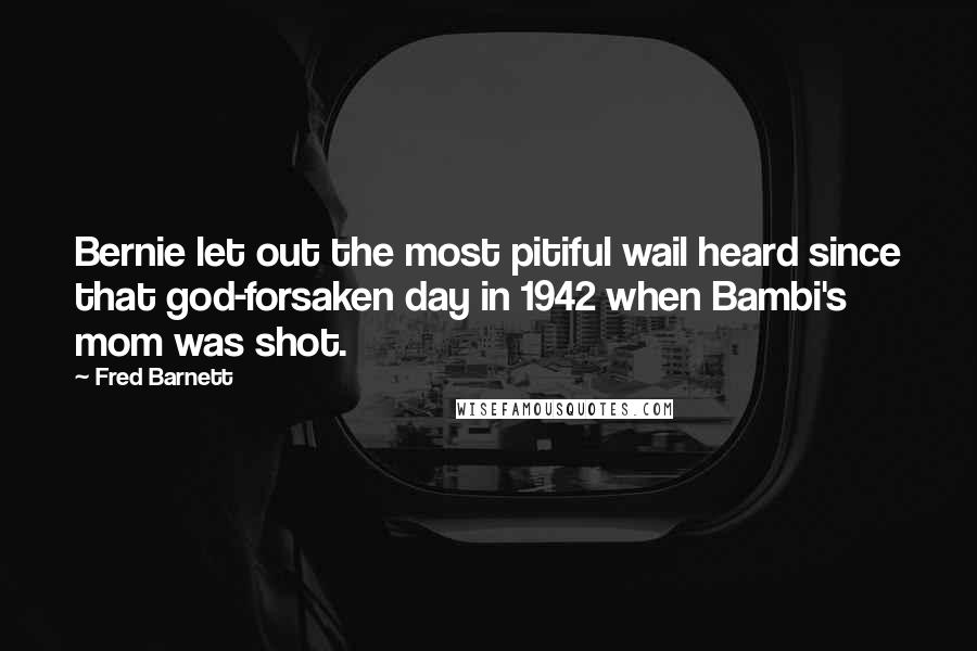 Fred Barnett quotes: Bernie let out the most pitiful wail heard since that god-forsaken day in 1942 when Bambi's mom was shot.