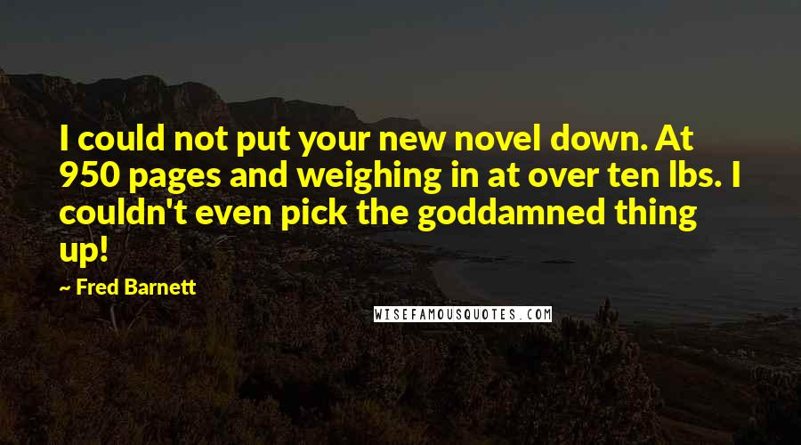 Fred Barnett quotes: I could not put your new novel down. At 950 pages and weighing in at over ten lbs. I couldn't even pick the goddamned thing up!
