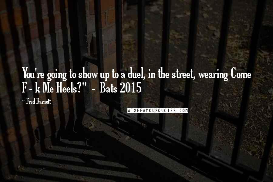"Fred Barnett quotes: You're going to show up to a duel, in the street, wearing Come F - k Me Heels?"" - Bats 2015"