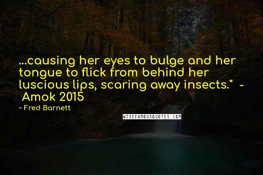 "Fred Barnett quotes: ...causing her eyes to bulge and her tongue to flick from behind her luscious lips, scaring away insects."" - Amok 2015"