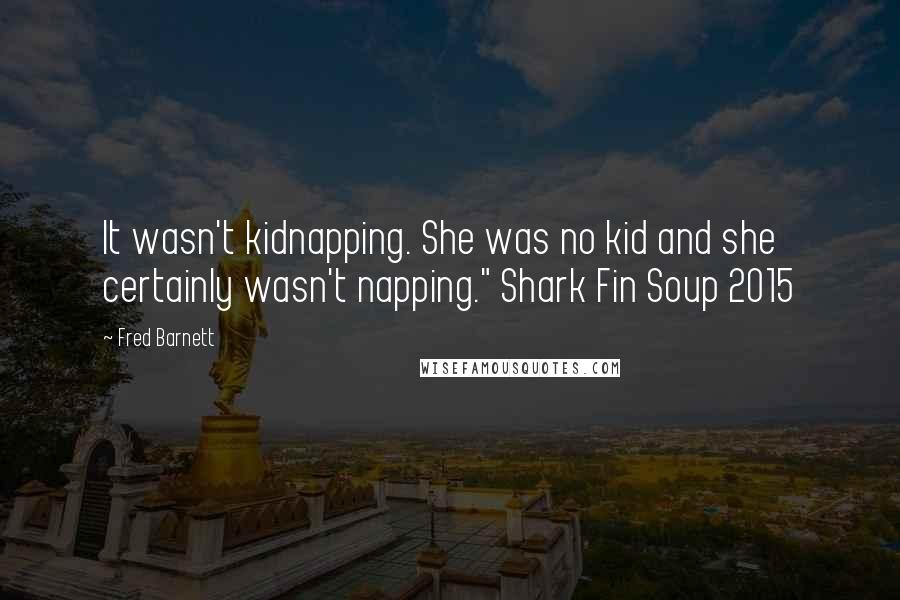 "Fred Barnett quotes: It wasn't kidnapping. She was no kid and she certainly wasn't napping."" Shark Fin Soup 2015"