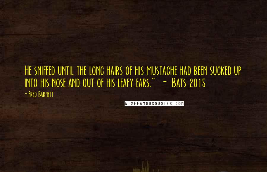 "Fred Barnett quotes: He sniffed until the long hairs of his mustache had been sucked up into his nose and out of his leafy ears."" - Bats 2015"