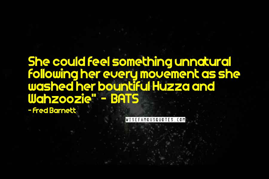 "Fred Barnett quotes: She could feel something unnatural following her every movement as she washed her bountiful Huzza and Wahzoozie"" - BATS"