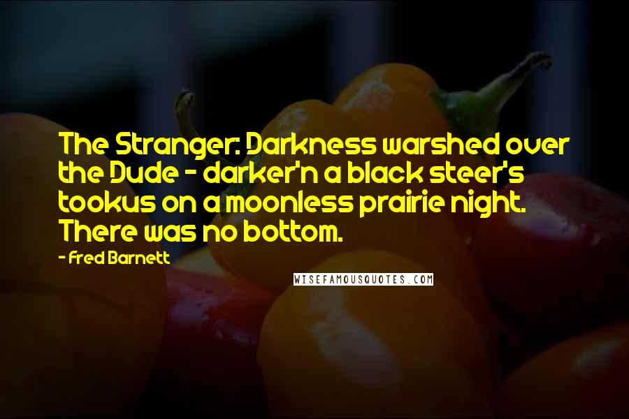 Fred Barnett quotes: The Stranger: Darkness warshed over the Dude - darker'n a black steer's tookus on a moonless prairie night. There was no bottom.