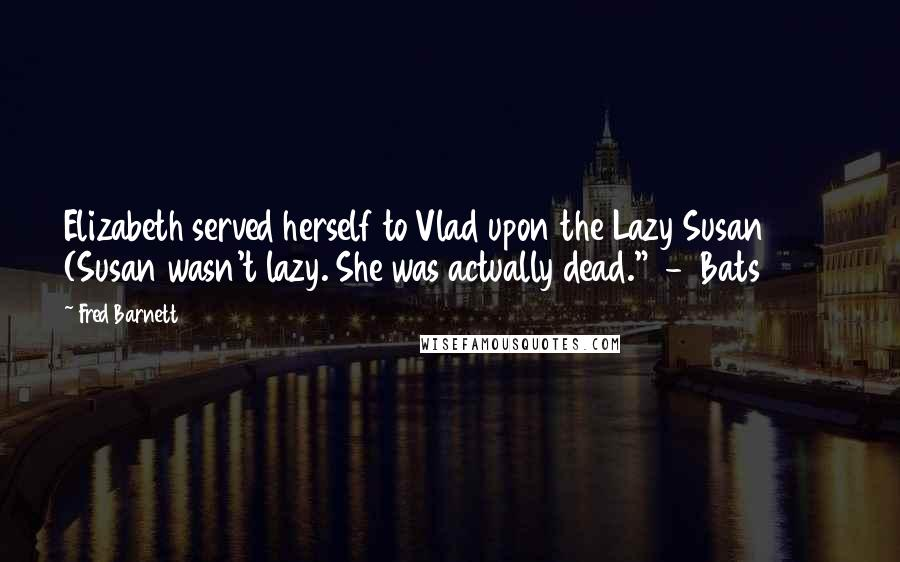 "Fred Barnett quotes: Elizabeth served herself to Vlad upon the Lazy Susan (Susan wasn't lazy. She was actually dead."" - Bats 2015"