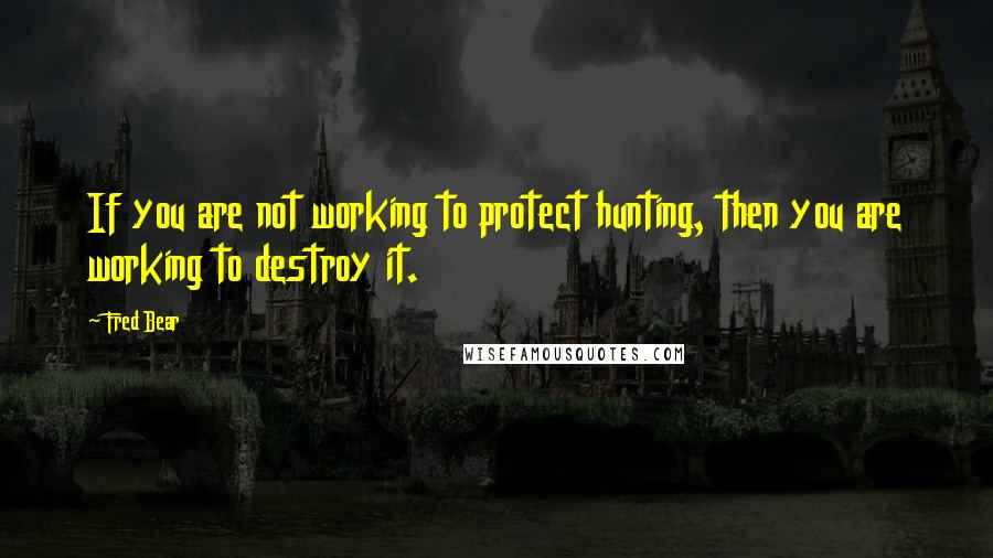 Fred Bear quotes: If you are not working to protect hunting, then you are working to destroy it.