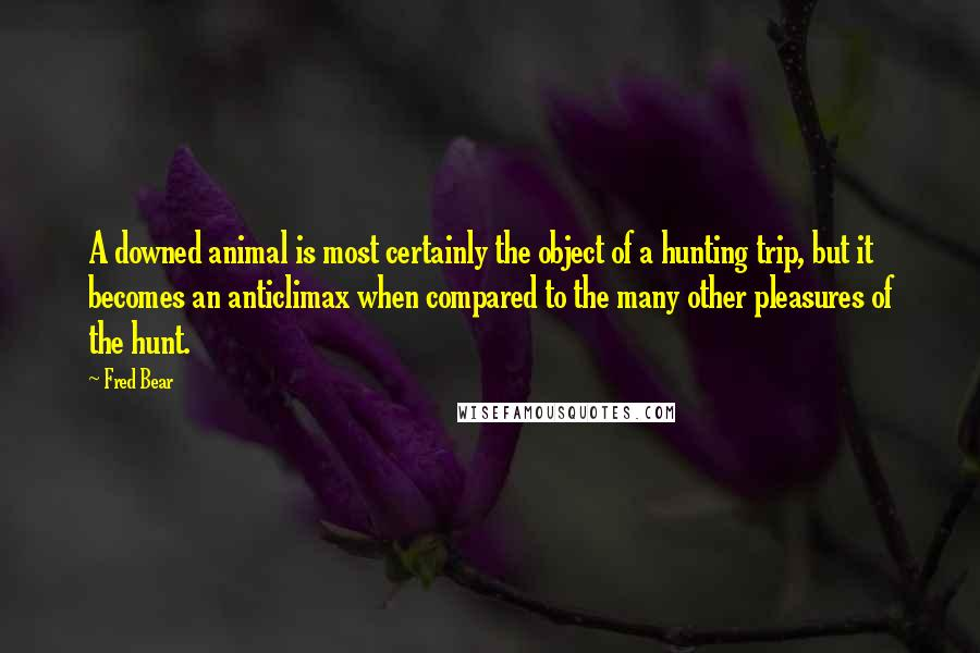 Fred Bear quotes: A downed animal is most certainly the object of a hunting trip, but it becomes an anticlimax when compared to the many other pleasures of the hunt.