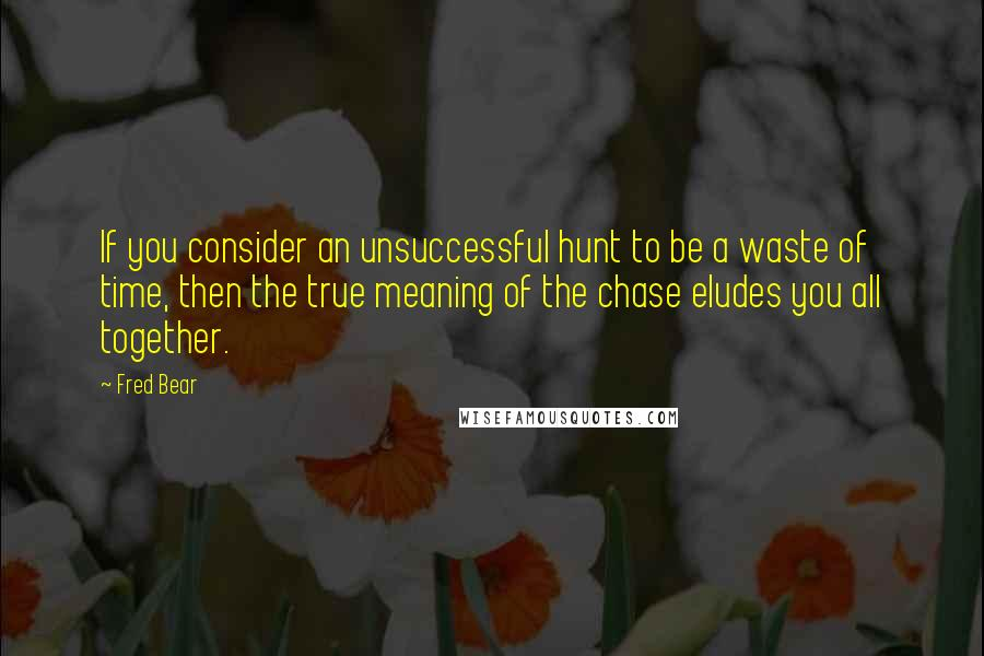 Fred Bear quotes: If you consider an unsuccessful hunt to be a waste of time, then the true meaning of the chase eludes you all together.